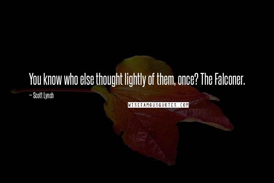 Scott Lynch quotes: You know who else thought lightly of them, once? The Falconer.