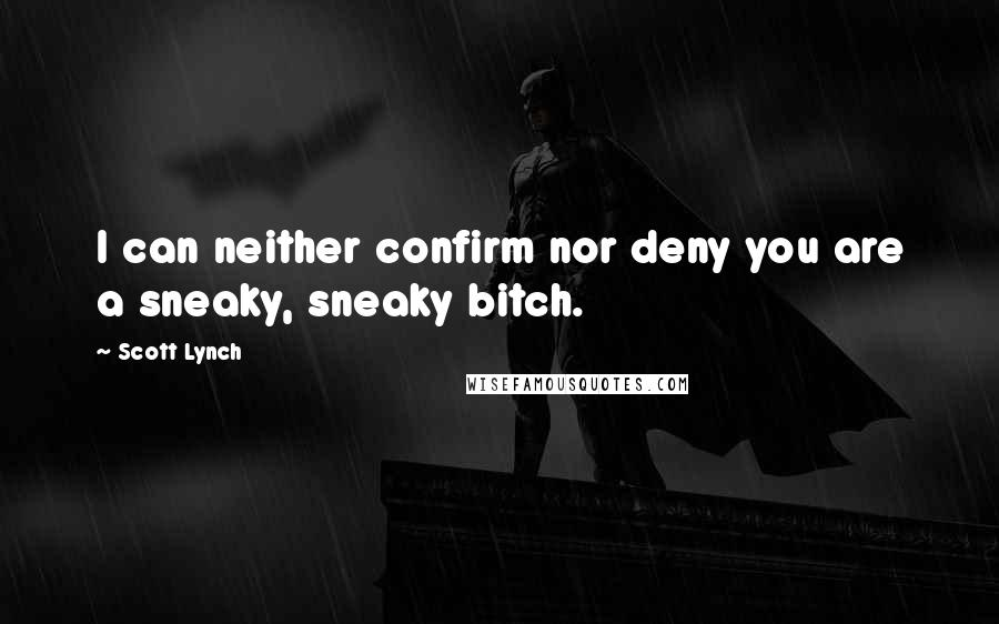 Scott Lynch quotes: I can neither confirm nor deny you are a sneaky, sneaky bitch.