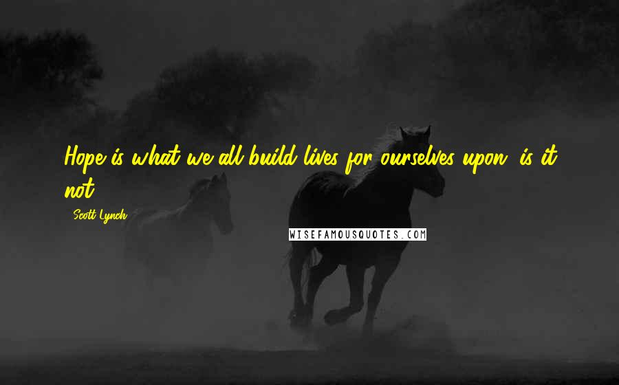 Scott Lynch quotes: Hope is what we all build lives for ourselves upon, is it not?