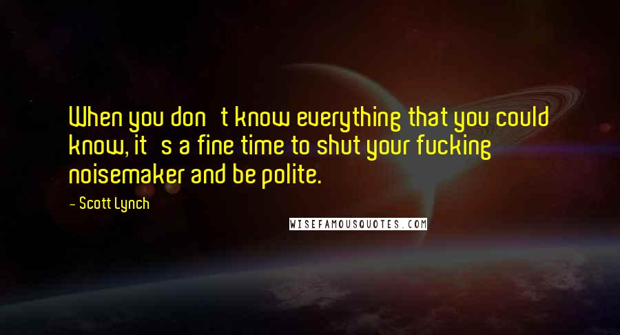 Scott Lynch quotes: When you don't know everything that you could know, it's a fine time to shut your fucking noisemaker and be polite.