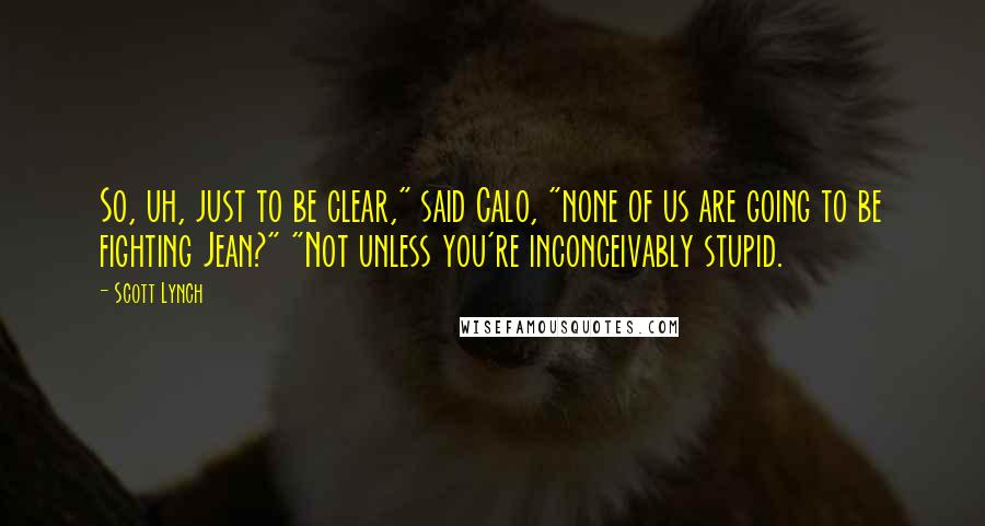 """Scott Lynch quotes: So, uh, just to be clear,"""" said Calo, """"none of us are going to be fighting Jean?"""" """"Not unless you're inconceivably stupid."""