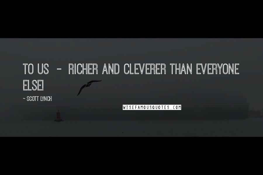 Scott Lynch quotes: To us - richer and cleverer than everyone else!