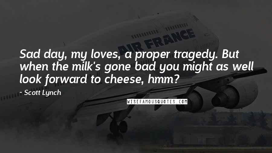 Scott Lynch quotes: Sad day, my loves, a proper tragedy. But when the milk's gone bad you might as well look forward to cheese, hmm?