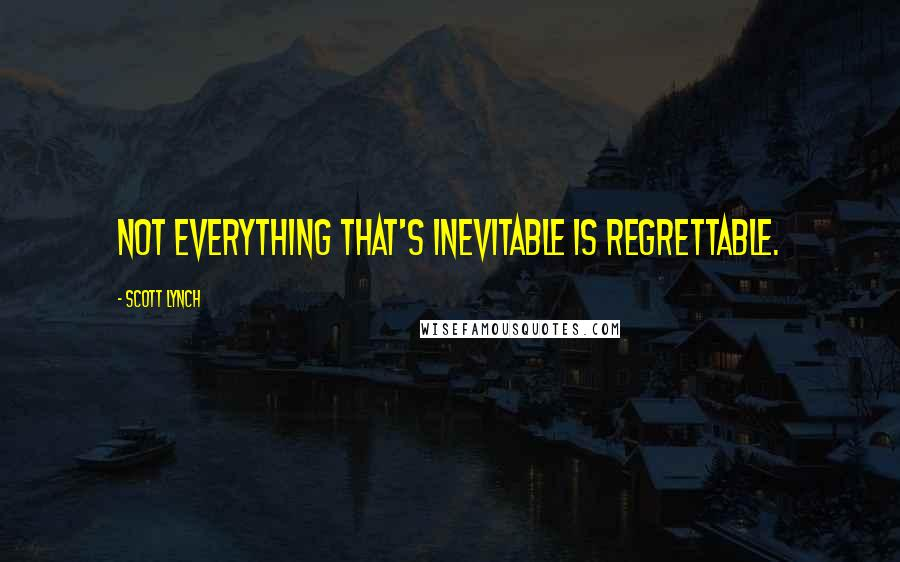 Scott Lynch quotes: Not everything that's inevitable is regrettable.