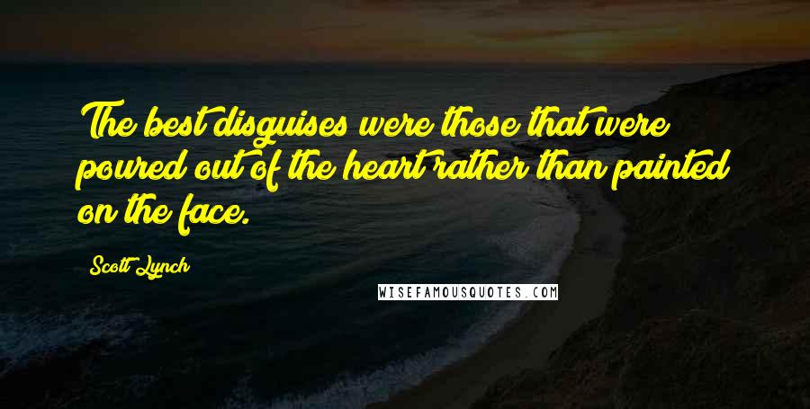 Scott Lynch quotes: The best disguises were those that were poured out of the heart rather than painted on the face.