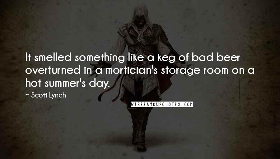 Scott Lynch quotes: It smelled something like a keg of bad beer overturned in a mortician's storage room on a hot summer's day.