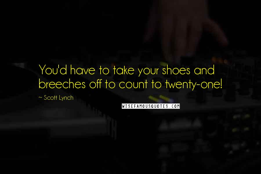 Scott Lynch quotes: You'd have to take your shoes and breeches off to count to twenty-one!