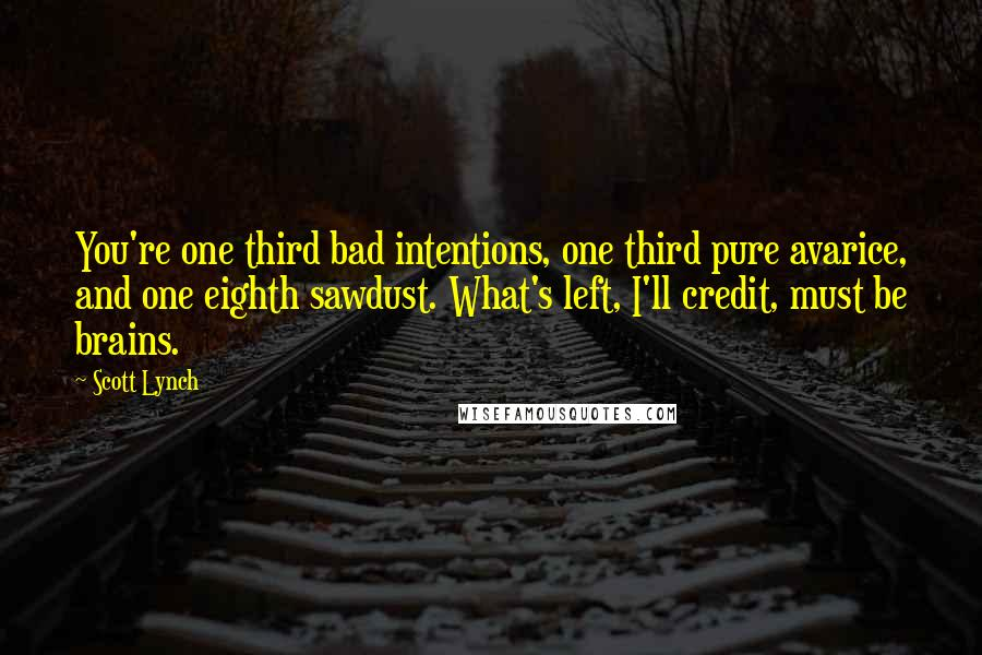 Scott Lynch quotes: You're one third bad intentions, one third pure avarice, and one eighth sawdust. What's left, I'll credit, must be brains.
