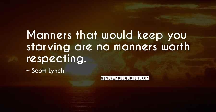 Scott Lynch quotes: Manners that would keep you starving are no manners worth respecting.