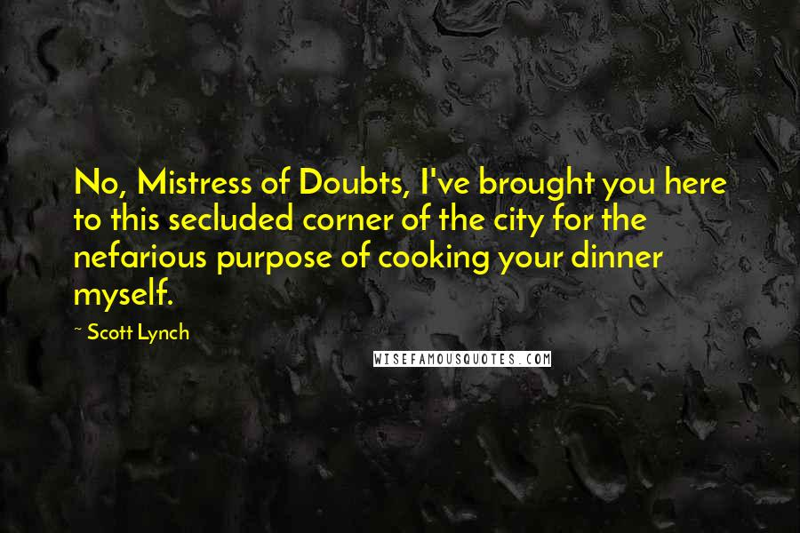 Scott Lynch quotes: No, Mistress of Doubts, I've brought you here to this secluded corner of the city for the nefarious purpose of cooking your dinner myself.