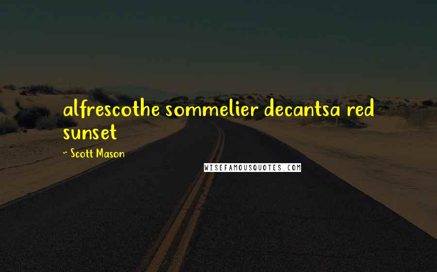 Scott Mason quotes: alfrescothe sommelier decantsa red sunset