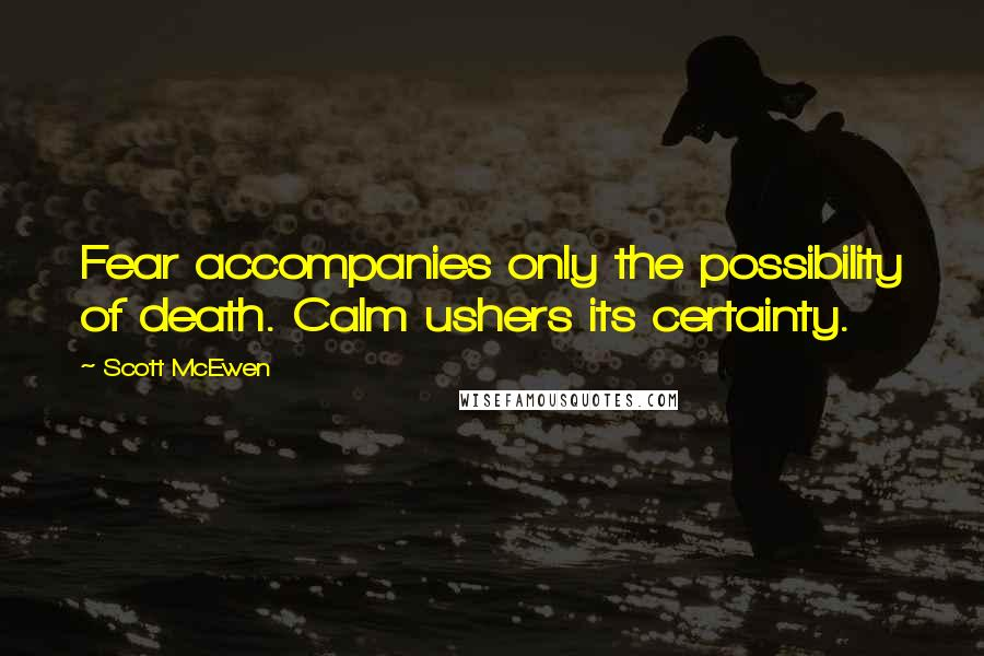Scott McEwen quotes: Fear accompanies only the possibility of death. Calm ushers its certainty.