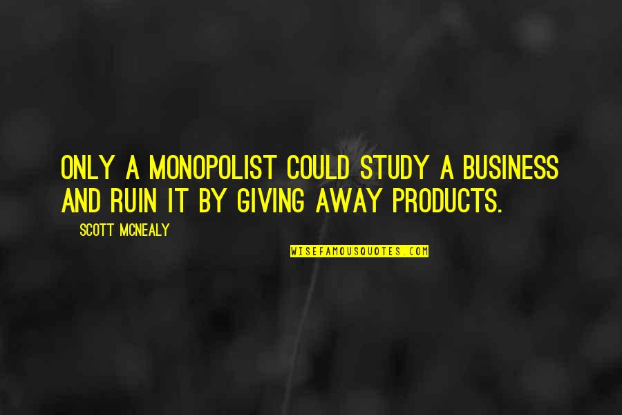 Scott Mcnealy Quotes By Scott McNealy: Only a monopolist could study a business and