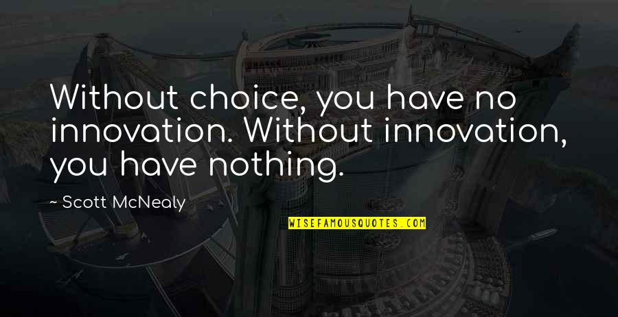 Scott Mcnealy Quotes By Scott McNealy: Without choice, you have no innovation. Without innovation,
