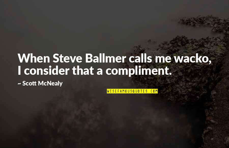 Scott Mcnealy Quotes By Scott McNealy: When Steve Ballmer calls me wacko, I consider