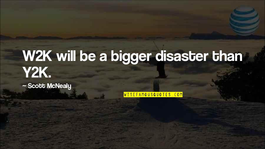 Scott Mcnealy Quotes By Scott McNealy: W2K will be a bigger disaster than Y2K.
