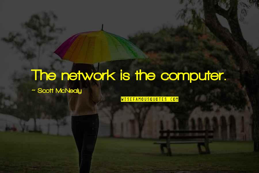 Scott Mcnealy Quotes By Scott McNealy: The network is the computer.
