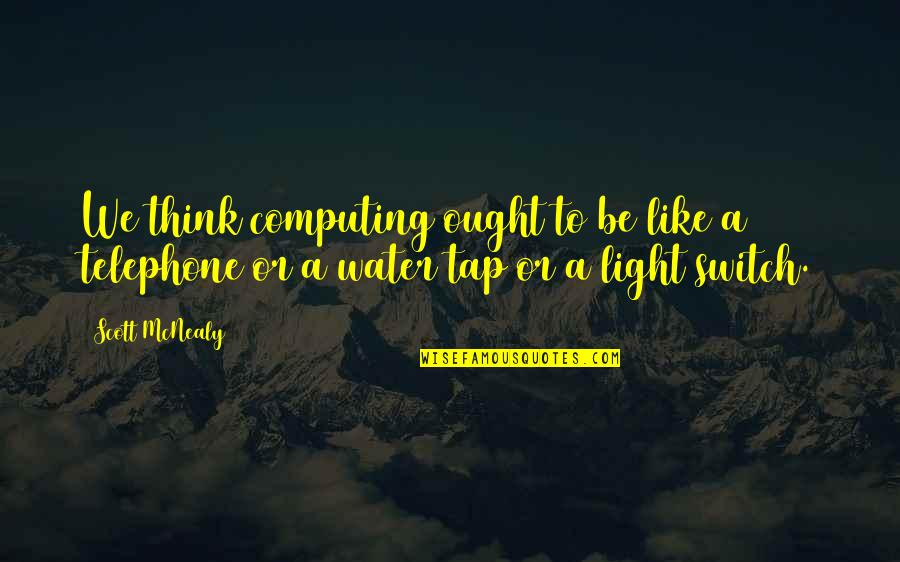 Scott Mcnealy Quotes By Scott McNealy: We think computing ought to be like a