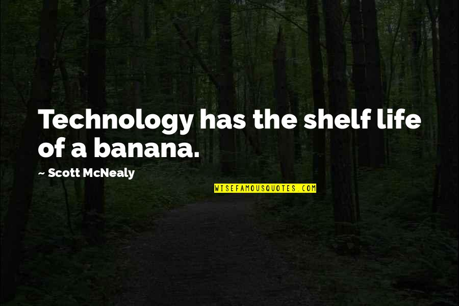 Scott Mcnealy Quotes By Scott McNealy: Technology has the shelf life of a banana.