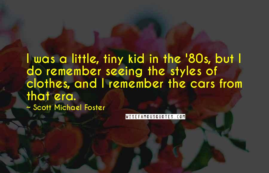 Scott Michael Foster quotes: I was a little, tiny kid in the '80s, but I do remember seeing the styles of clothes, and I remember the cars from that era.