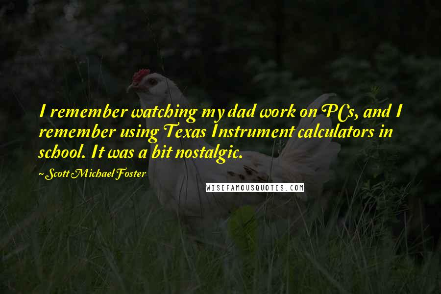 Scott Michael Foster quotes: I remember watching my dad work on PCs, and I remember using Texas Instrument calculators in school. It was a bit nostalgic.