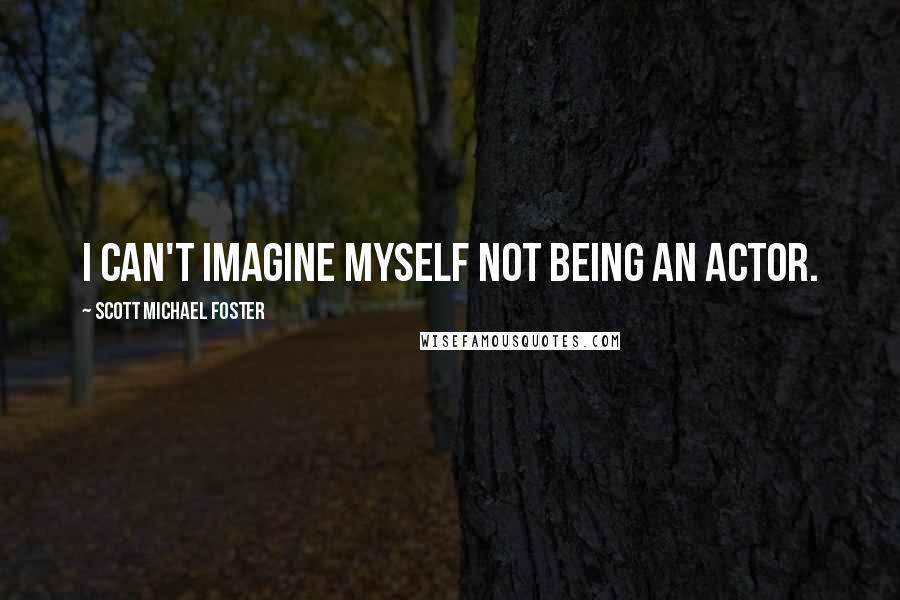 Scott Michael Foster quotes: I can't imagine myself not being an actor.