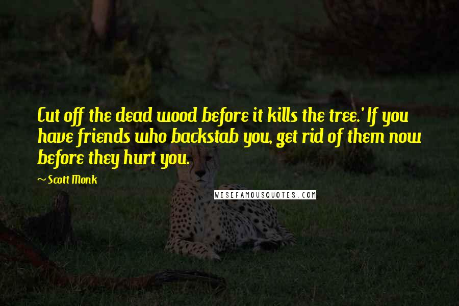 Scott Monk quotes: Cut off the dead wood before it kills the tree.' If you have friends who backstab you, get rid of them now before they hurt you.
