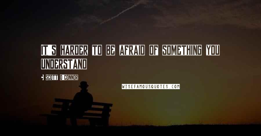 Scott O'Connor quotes: It's harder to be afraid of something you understand