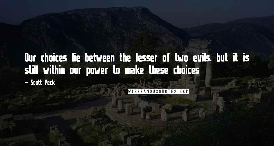 Scott Peck quotes: Our choices lie between the lesser of two evils, but it is still within our power to make these choices