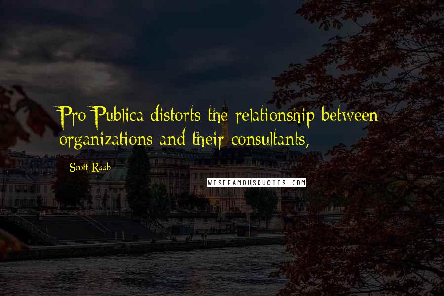 Scott Raab quotes: Pro Publica distorts the relationship between organizations and their consultants,
