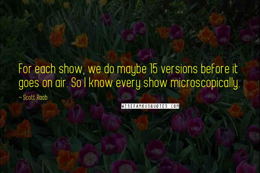 Scott Raab quotes: For each show, we do maybe 15 versions before it goes on air. So I know every show microscopically.