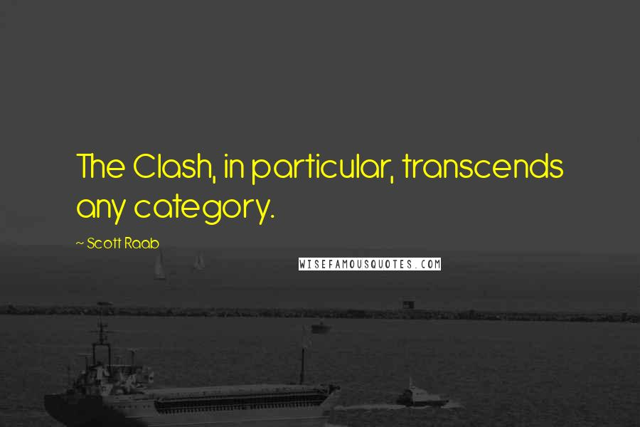 Scott Raab quotes: The Clash, in particular, transcends any category.