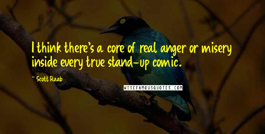 Scott Raab quotes: I think there's a core of real anger or misery inside every true stand-up comic.
