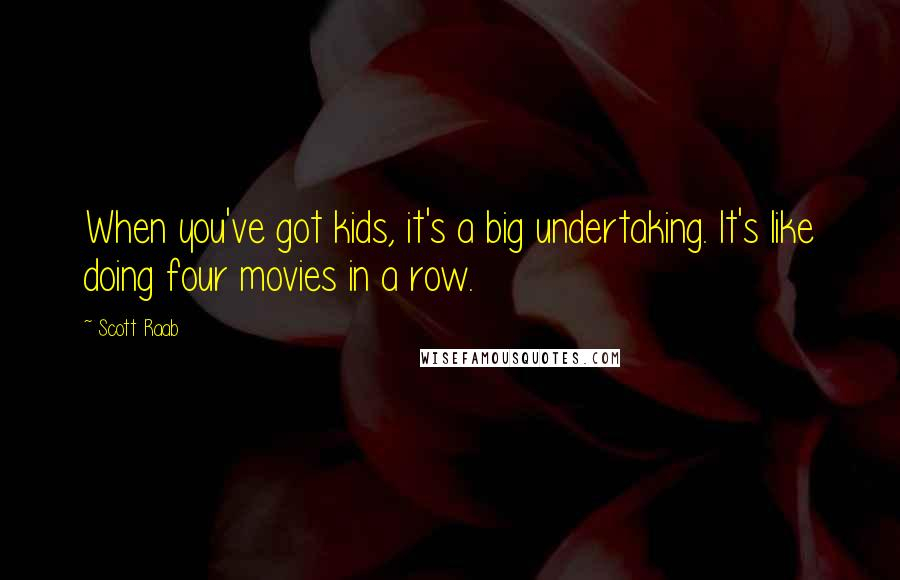 Scott Raab quotes: When you've got kids, it's a big undertaking. It's like doing four movies in a row.