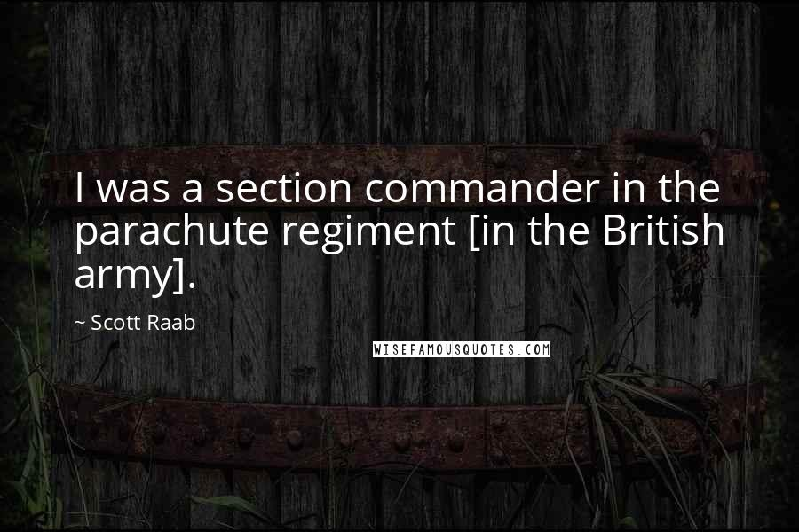 Scott Raab quotes: I was a section commander in the parachute regiment [in the British army].
