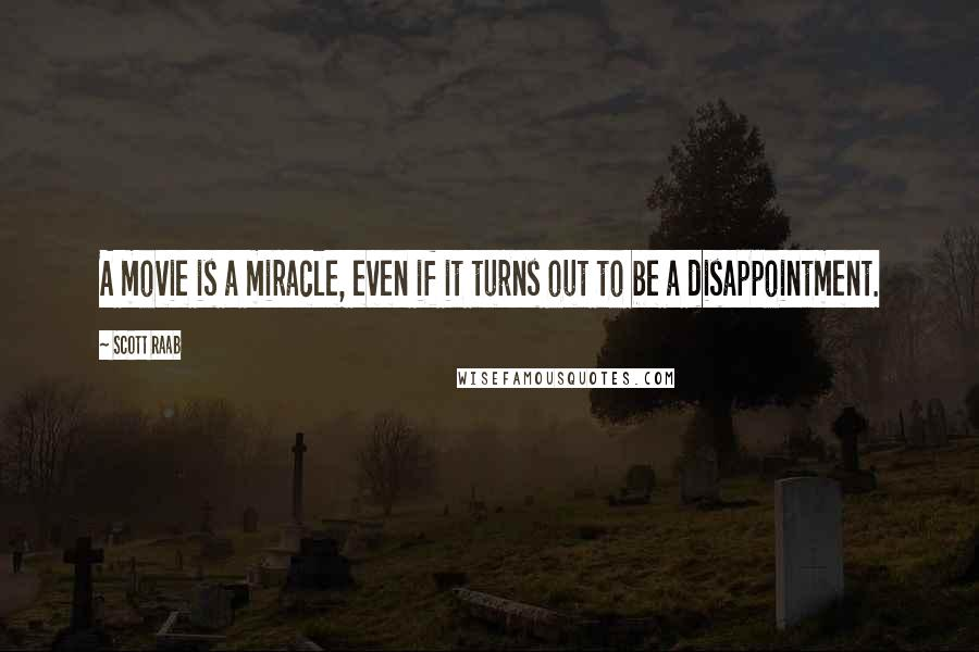 Scott Raab quotes: A movie is a miracle, even if it turns out to be a disappointment.