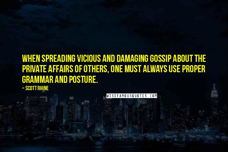 Scott Rhine quotes: When spreading vicious and damaging gossip about the private affairs of others, one must always use proper grammar and posture.