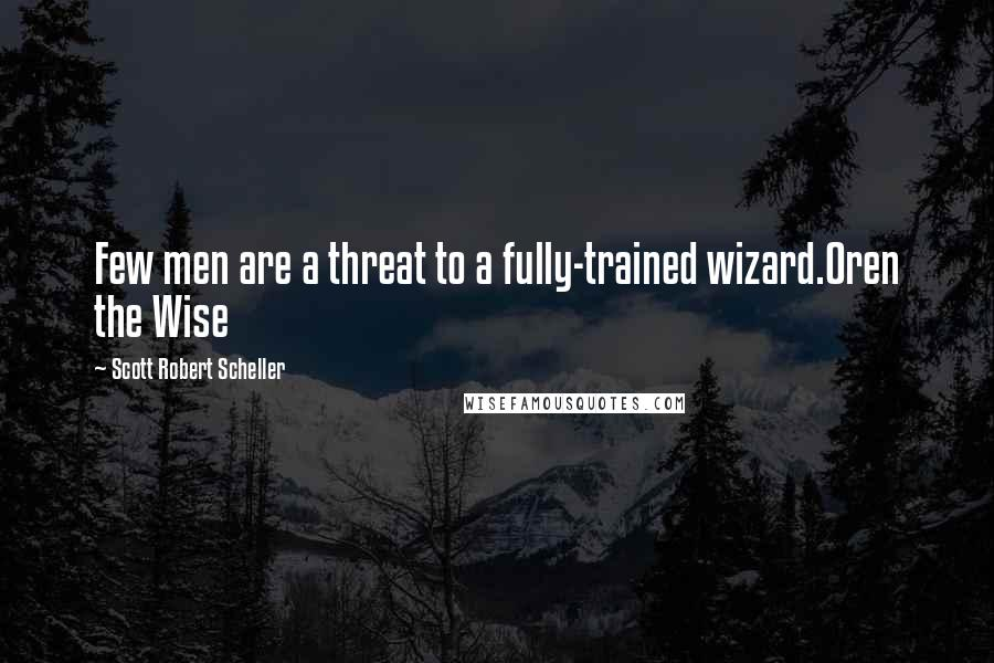 Scott Robert Scheller quotes: Few men are a threat to a fully-trained wizard.Oren the Wise