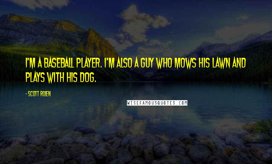 Scott Rolen quotes: I'm a baseball player. I'm also a guy who mows his lawn and plays with his dog.
