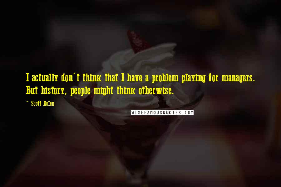 Scott Rolen quotes: I actually don't think that I have a problem playing for managers. But history, people might think otherwise.
