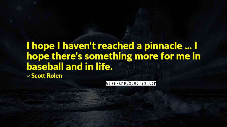 Scott Rolen quotes: I hope I haven't reached a pinnacle ... I hope there's something more for me in baseball and in life.