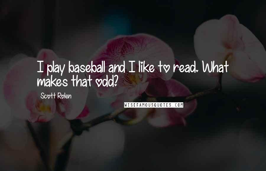 Scott Rolen quotes: I play baseball and I like to read. What makes that odd?