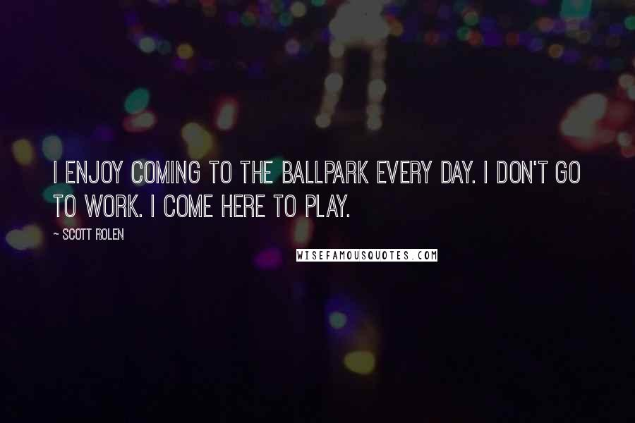 Scott Rolen quotes: I enjoy coming to the ballpark every day. I don't go to work. I come here to play.