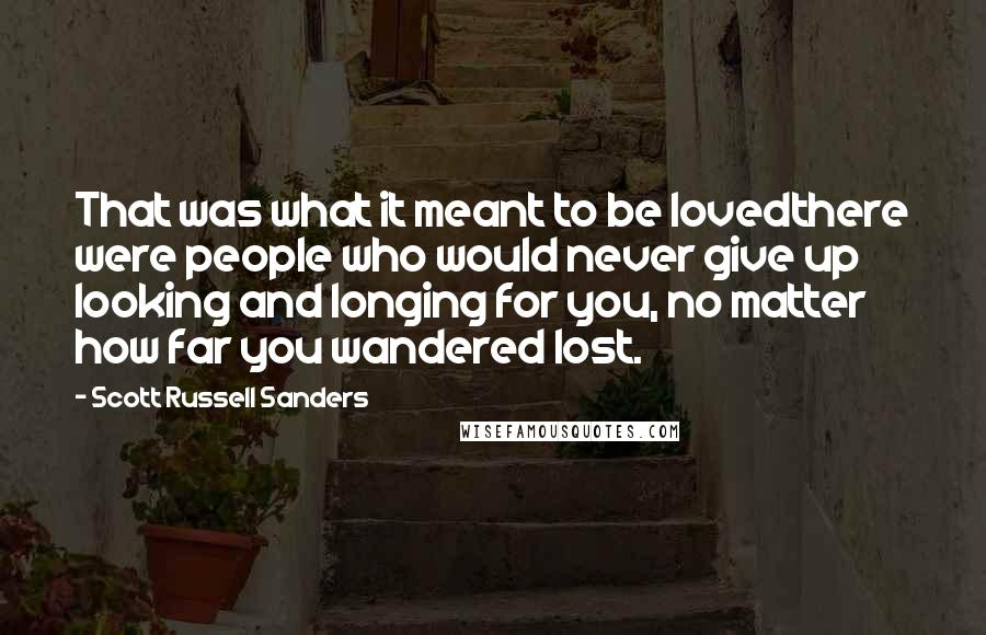 Scott Russell Sanders quotes: That was what it meant to be lovedthere were people who would never give up looking and longing for you, no matter how far you wandered lost.