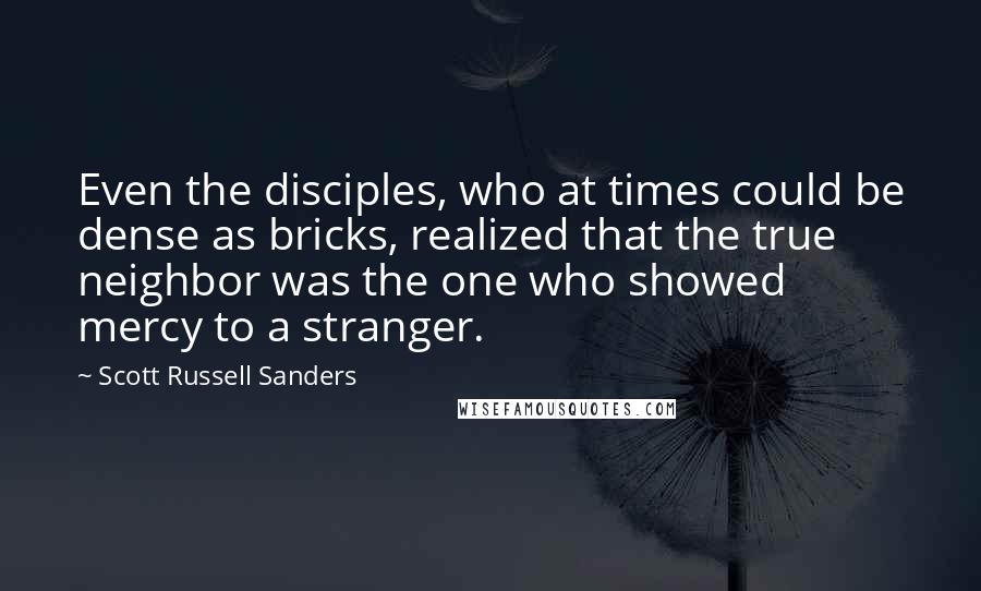 Scott Russell Sanders quotes: Even the disciples, who at times could be dense as bricks, realized that the true neighbor was the one who showed mercy to a stranger.