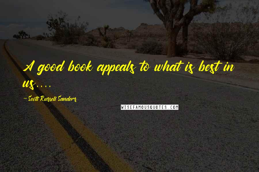 Scott Russell Sanders quotes: A good book appeals to what is best in us....