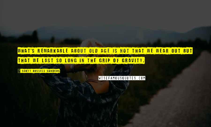 Scott Russell Sanders quotes: What's remarkable about old age is not that we wear out but that we last so long in the grip of gravity.