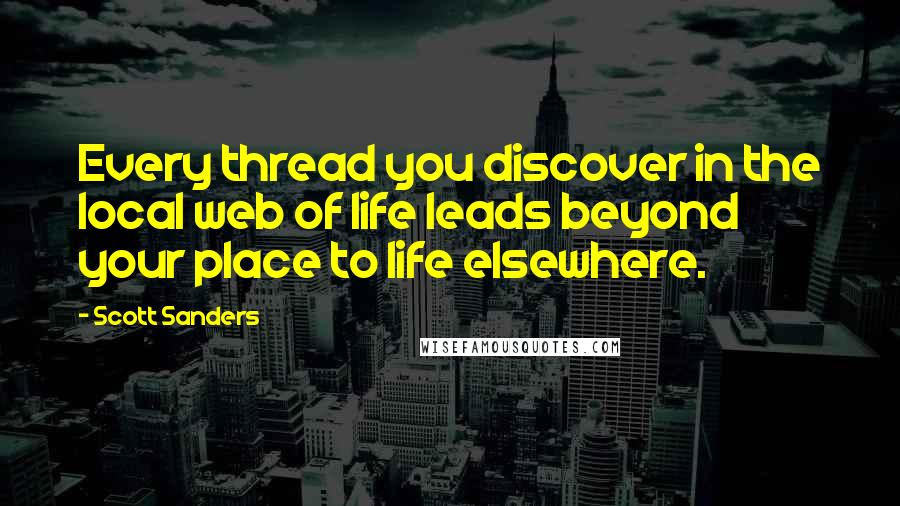 Scott Sanders quotes: Every thread you discover in the local web of life leads beyond your place to life elsewhere.