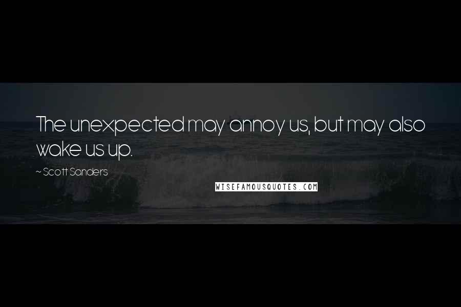 Scott Sanders quotes: The unexpected may annoy us, but may also wake us up.