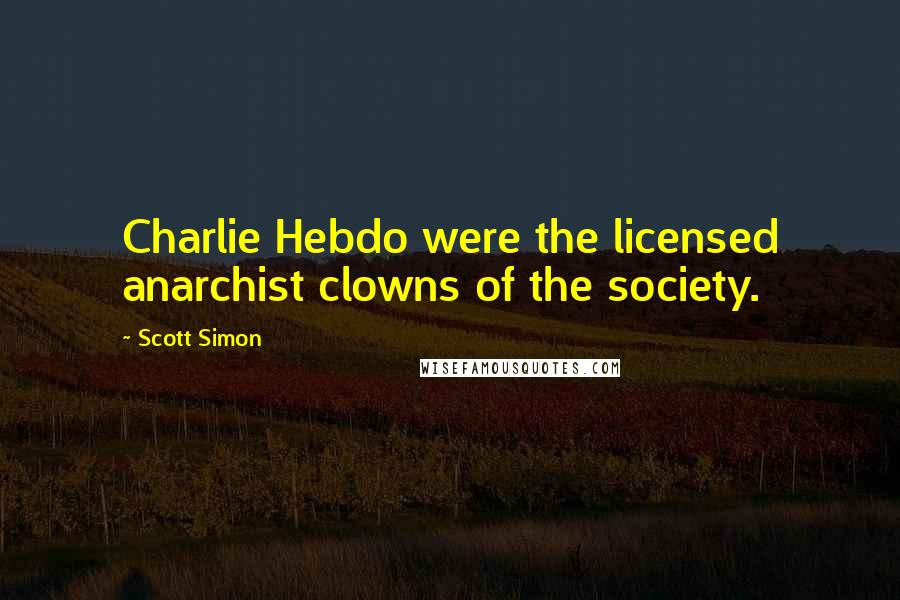 Scott Simon quotes: Charlie Hebdo were the licensed anarchist clowns of the society.